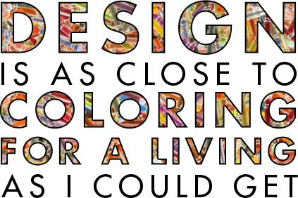 Design is as close to coloring for a living as I could get.